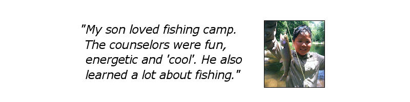 "My son loved fishing camp.  He told me it is the best camp he has ever been to.  The counselors were fun, energetic and ""cool"""